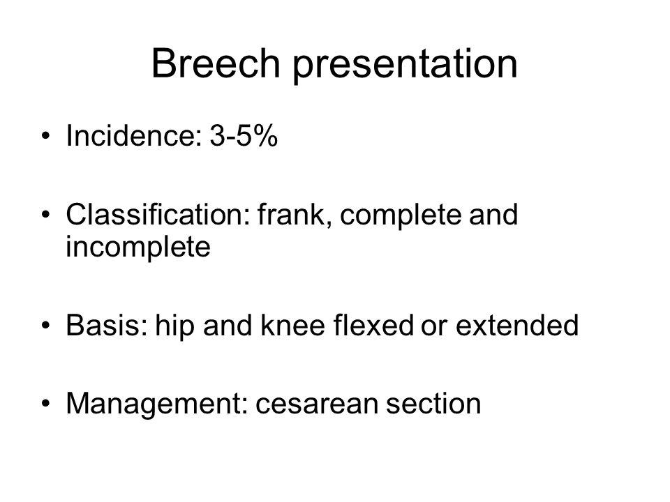 Breech presentation Incidence: 3-5% Classification: frank, complete and incomplete Basis: hip and knee flexed or extended Management: cesarean section