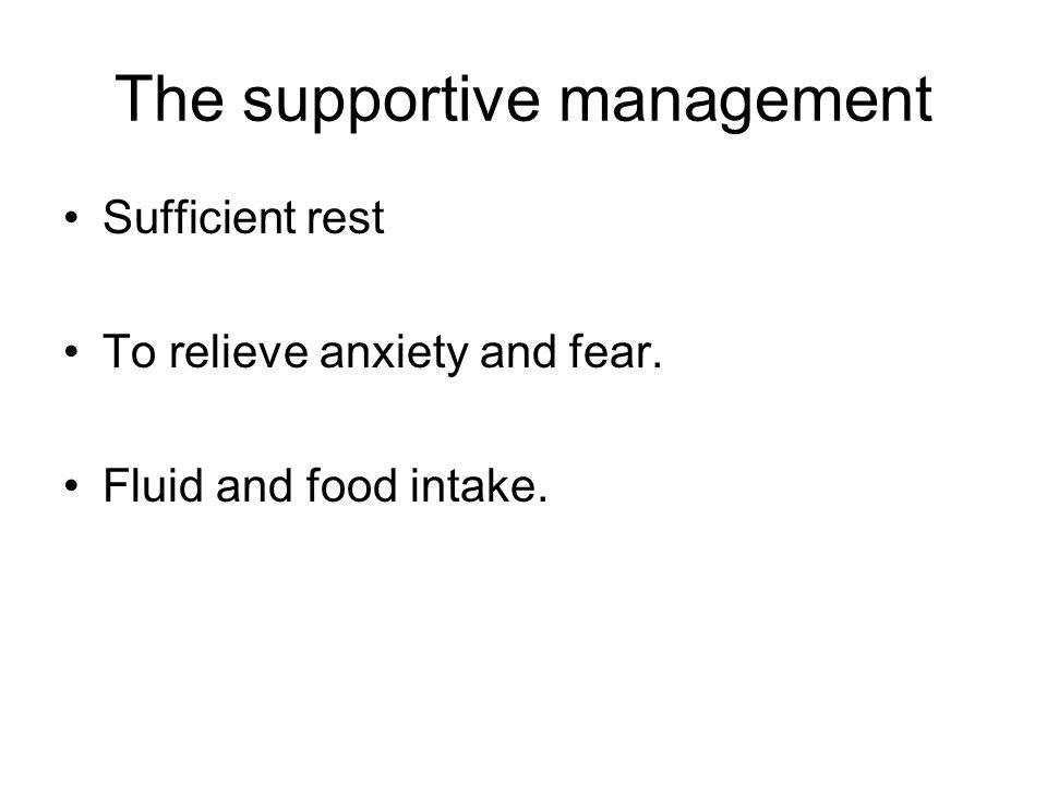 The supportive management Sufficient rest To relieve anxiety and fear. Fluid and food intake.