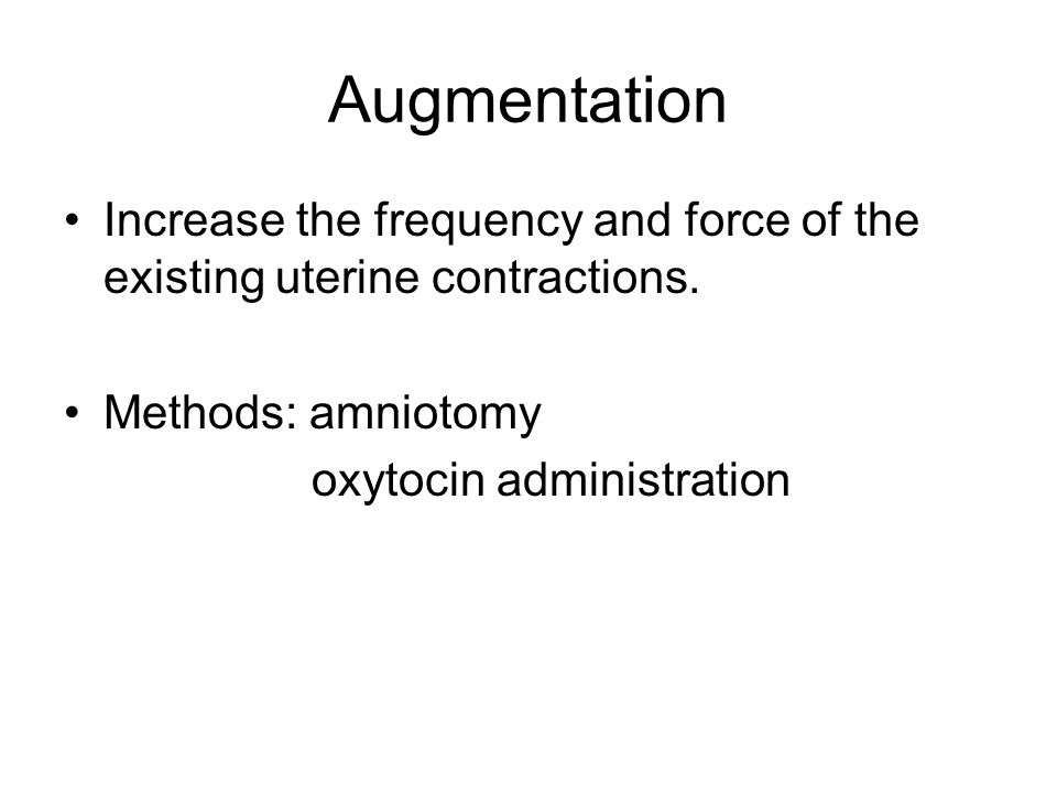 Augmentation Increase the frequency and force of the existing uterine contractions.