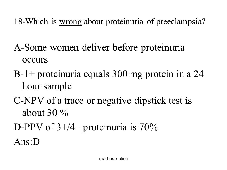 med-ed-online 18-Which is wrong about proteinuria of preeclampsia? A-Some women deliver before proteinuria occurs B-1+ proteinuria equals 300 mg prote