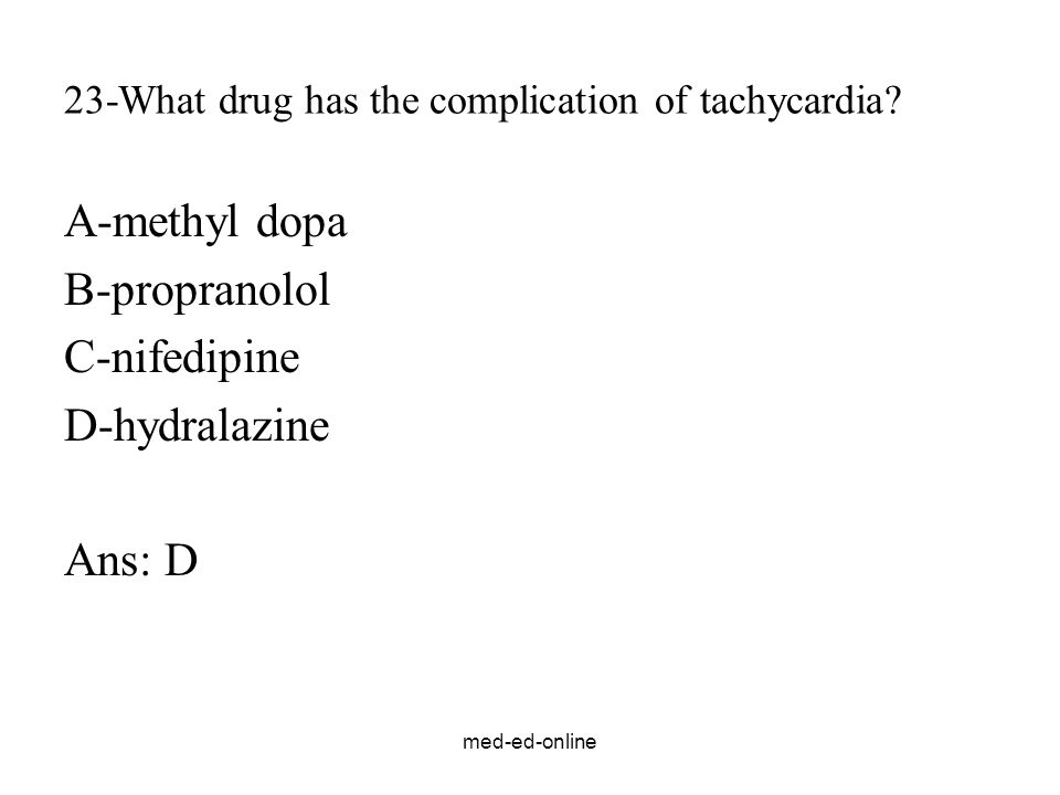 med-ed-online 23-What drug has the complication of tachycardia? A-methyl dopa B-propranolol C-nifedipine D-hydralazine Ans: D