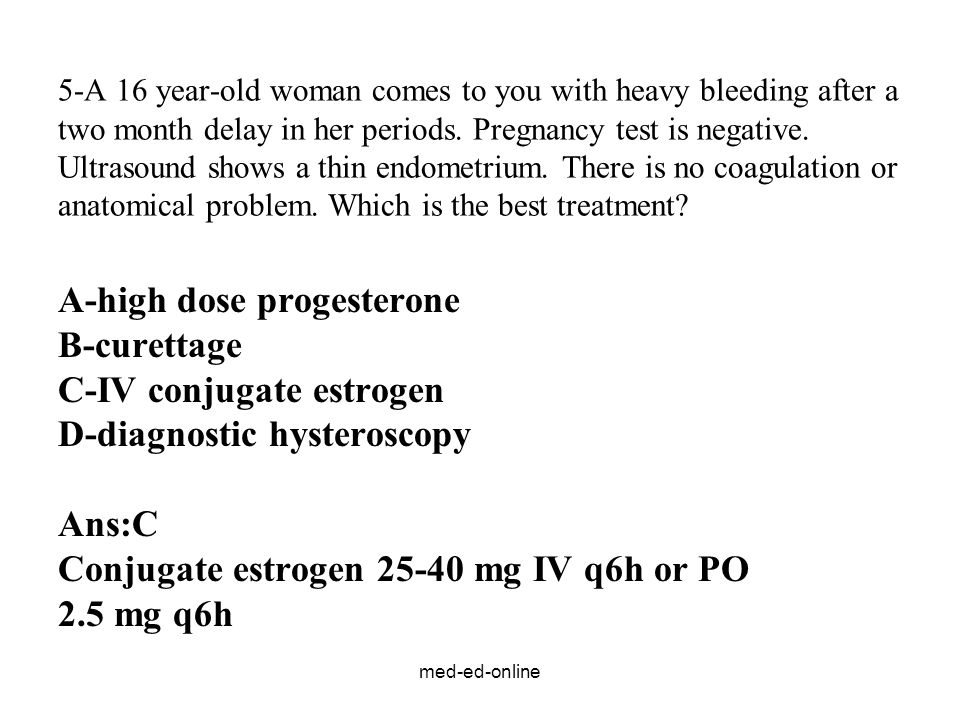med-ed-online 5-A 16 year-old woman comes to you with heavy bleeding after a two month delay in her periods. Pregnancy test is negative. Ultrasound sh