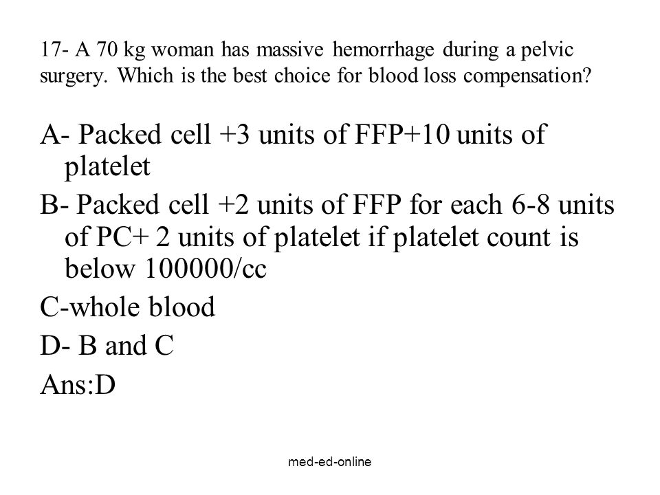 med-ed-online 17- A 70 kg woman has massive hemorrhage during a pelvic surgery. Which is the best choice for blood loss compensation? A- Packed cell +
