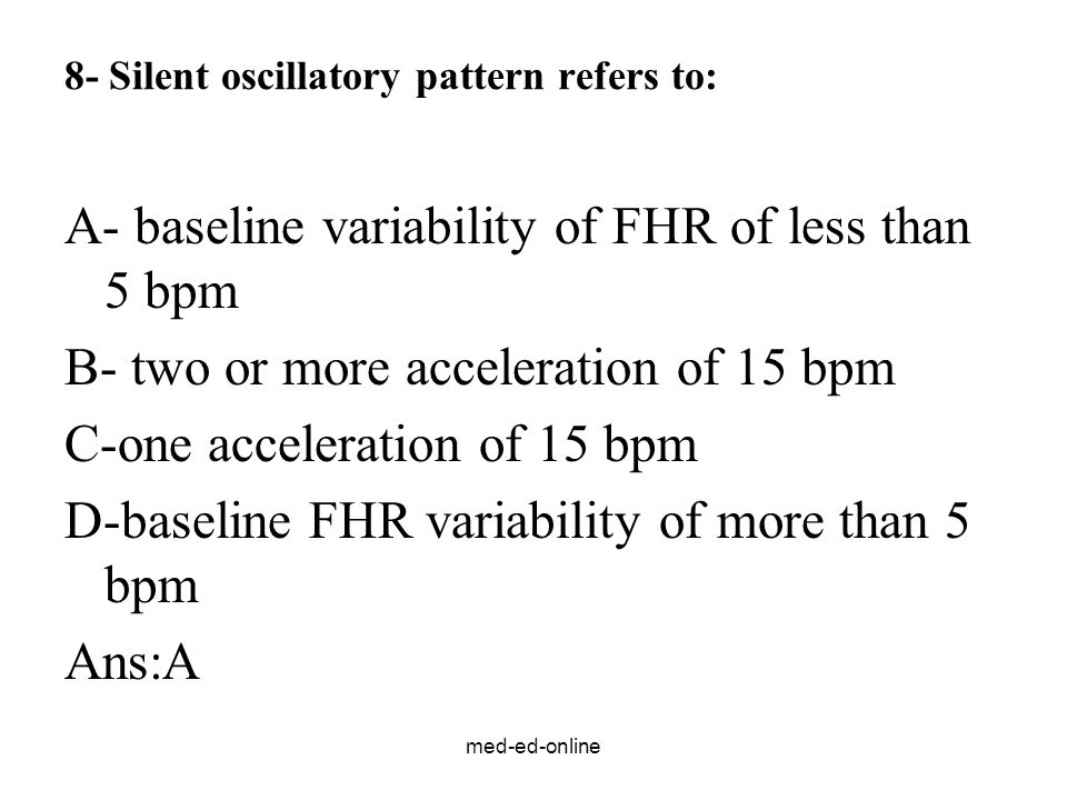 med-ed-online 8- Silent oscillatory pattern refers to: A- baseline variability of FHR of less than 5 bpm B- two or more acceleration of 15 bpm C-one a