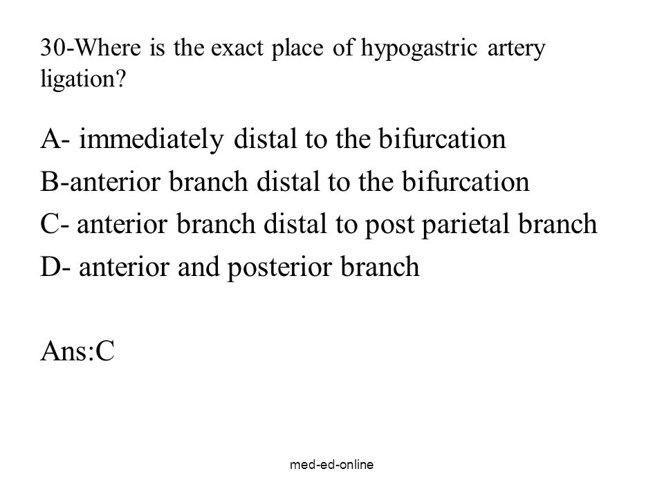 med-ed-online 30-Where is the exact place of hypogastric artery ligation? A- immediately distal to the bifurcation B-anterior branch distal to the bif