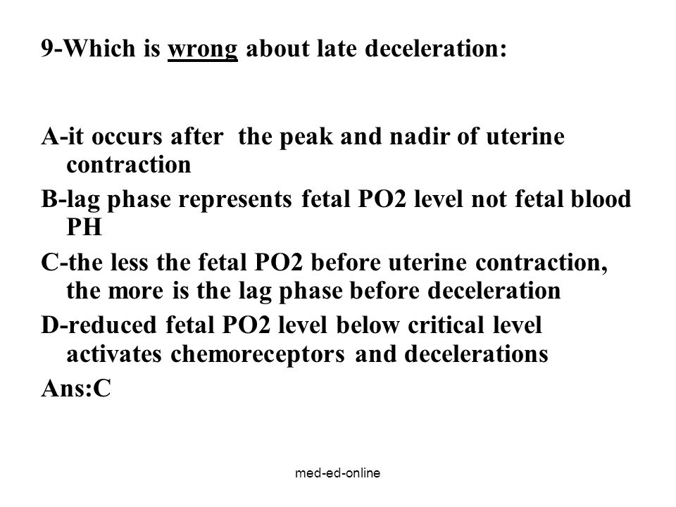 med-ed-online 9-Which is wrong about late deceleration: A-it occurs after the peak and nadir of uterine contraction B-lag phase represents fetal PO2 level not fetal blood PH C-the less the fetal PO2 before uterine contraction, the more is the lag phase before deceleration D-reduced fetal PO2 level below critical level activates chemoreceptors and decelerations Ans:C