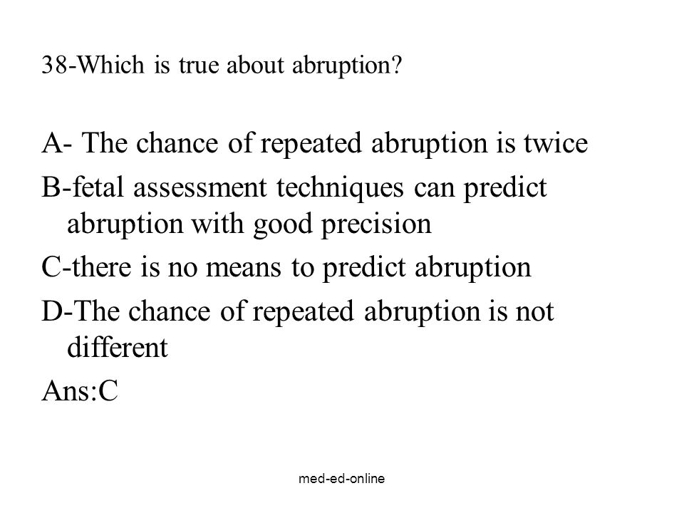 med-ed-online 38-Which is true about abruption? A- The chance of repeated abruption is twice B-fetal assessment techniques can predict abruption with