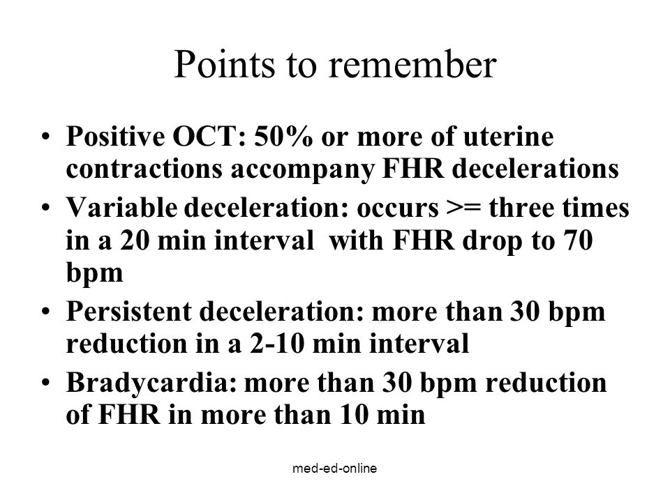 med-ed-online Points to remember Positive OCT: 50% or more of uterine contractions accompany FHR decelerations Variable deceleration: occurs >= three times in a 20 min interval with FHR drop to 70 bpm Persistent deceleration: more than 30 bpm reduction in a 2-10 min interval Bradycardia: more than 30 bpm reduction of FHR in more than 10 min