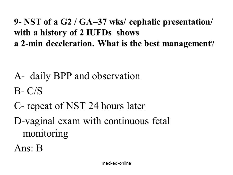med-ed-online 9- NST of a G2 / GA=37 wks/ cephalic presentation/ with a history of 2 IUFDs shows a 2-min deceleration. What is the best management ? A