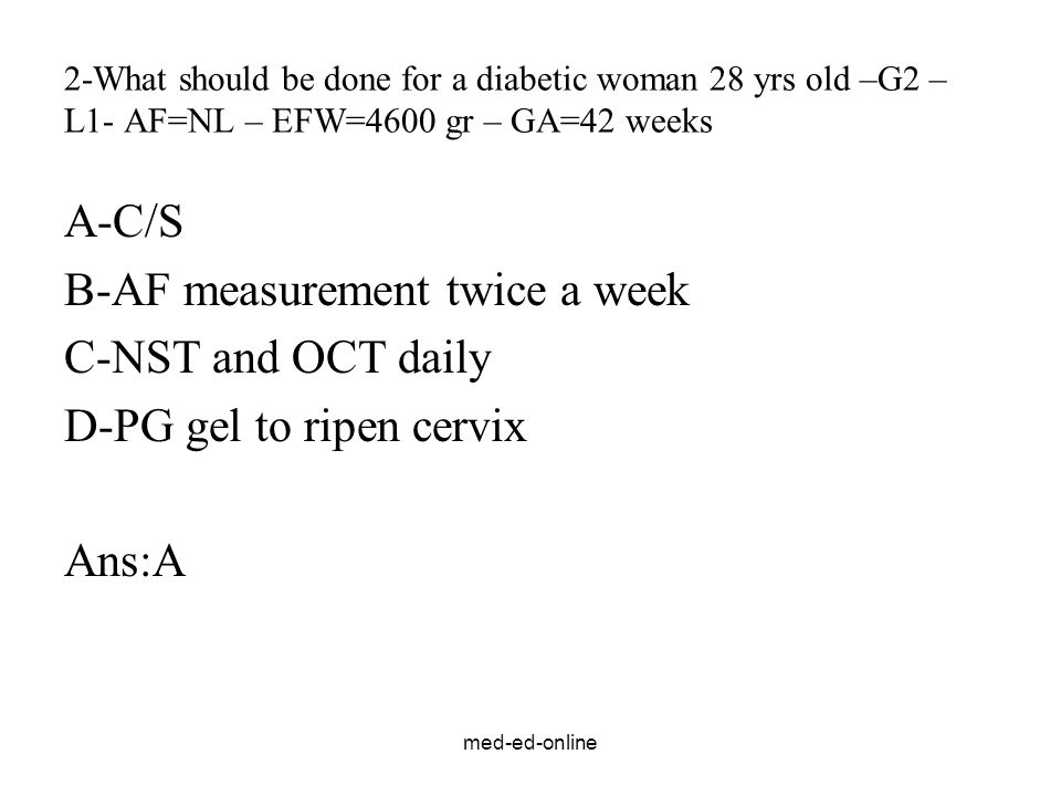med-ed-online 2-What should be done for a diabetic woman 28 yrs old –G2 – L1- AF=NL – EFW=4600 gr – GA=42 weeks A-C/S B-AF measurement twice a week C-NST and OCT daily D-PG gel to ripen cervix Ans:A