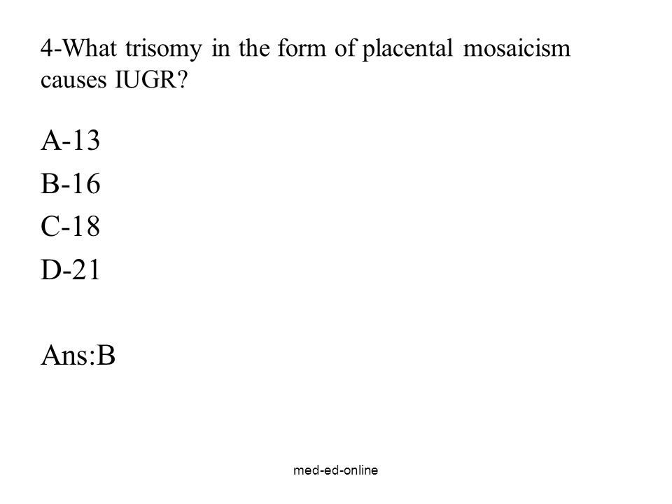 med-ed-online 4-What trisomy in the form of placental mosaicism causes IUGR? A-13 B-16 C-18 D-21 Ans:B
