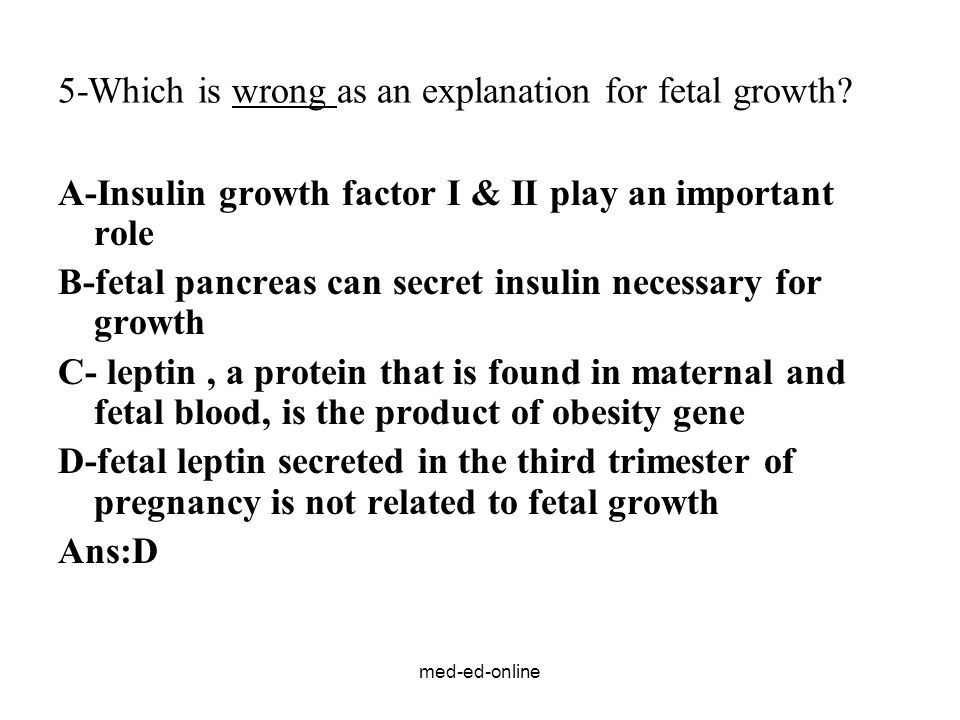 med-ed-online 5-Which is wrong as an explanation for fetal growth? A-Insulin growth factor I & II play an important role B-fetal pancreas can secret i