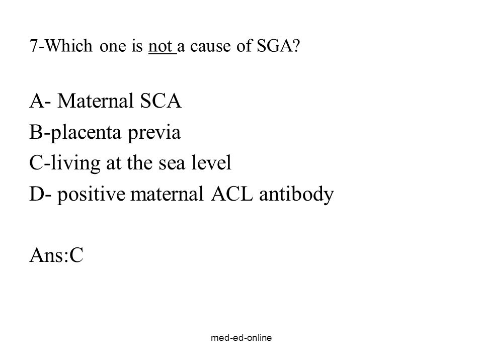 med-ed-online 7-Which one is not a cause of SGA? A- Maternal SCA B-placenta previa C-living at the sea level D- positive maternal ACL antibody Ans:C