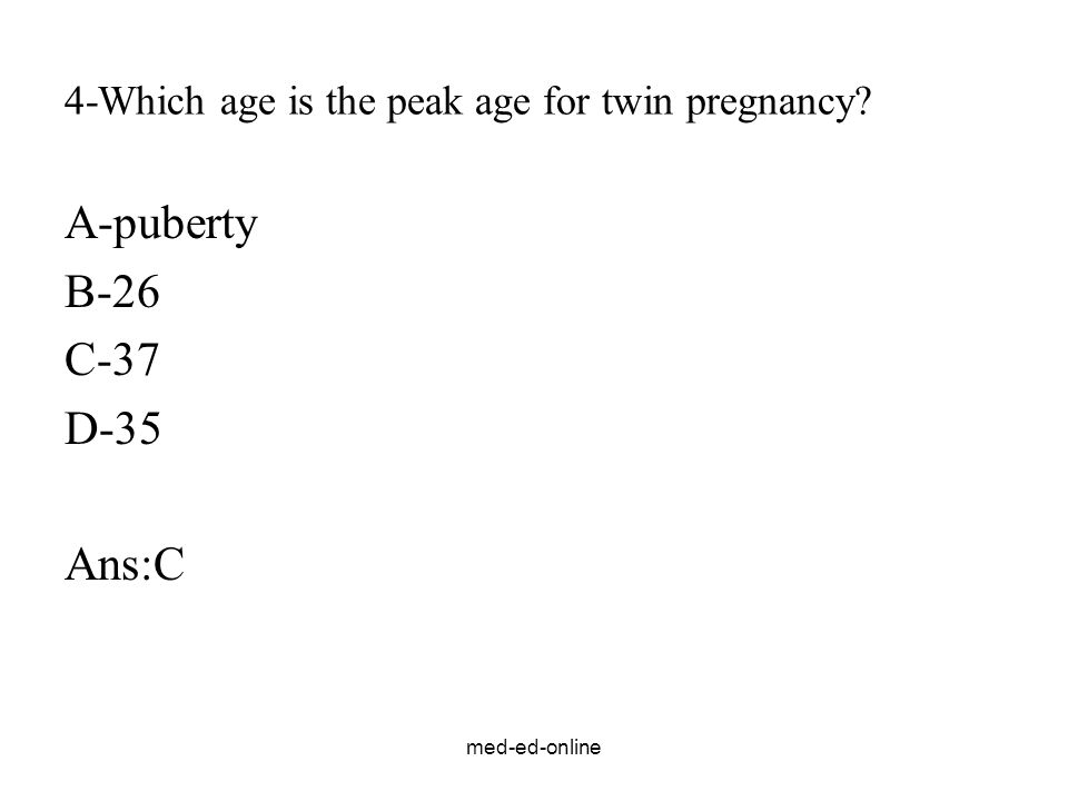 med-ed-online 4-Which age is the peak age for twin pregnancy? A-puberty B-26 C-37 D-35 Ans:C