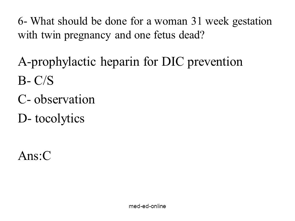 med-ed-online 6- What should be done for a woman 31 week gestation with twin pregnancy and one fetus dead? A-prophylactic heparin for DIC prevention B