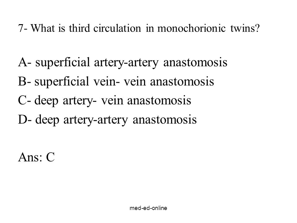 med-ed-online 7- What is third circulation in monochorionic twins? A- superficial artery-artery anastomosis B- superficial vein- vein anastomosis C- d