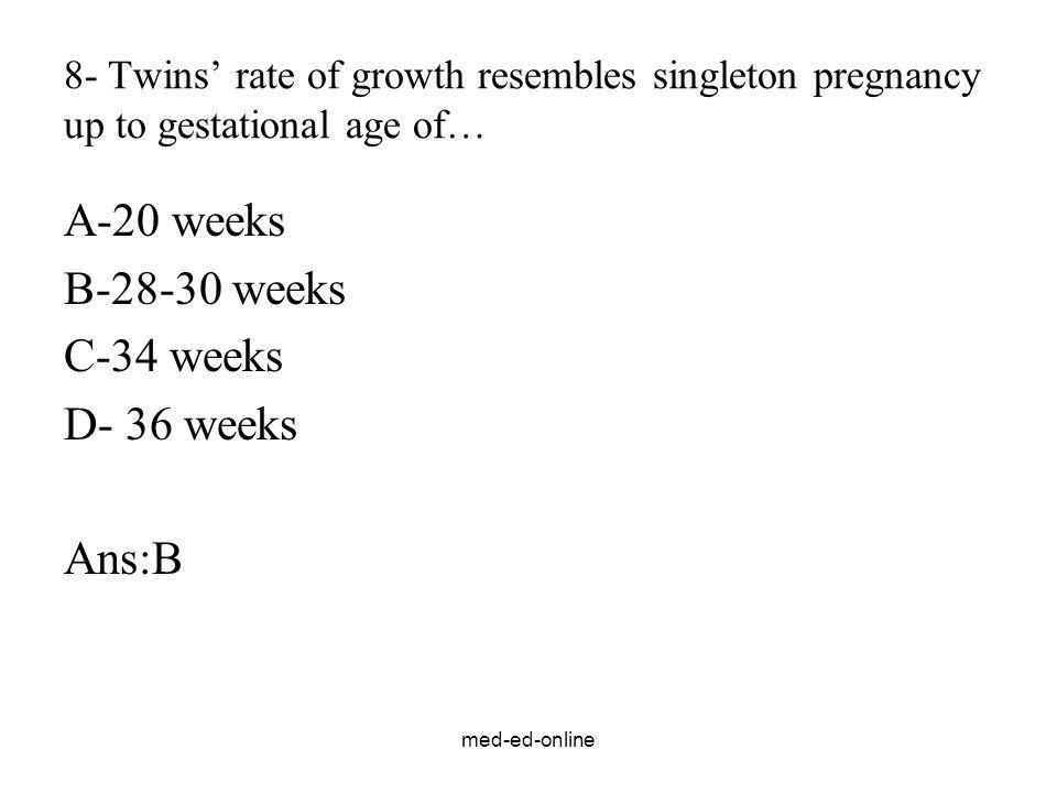 med-ed-online 8- Twins' rate of growth resembles singleton pregnancy up to gestational age of… A-20 weeks B-28-30 weeks C-34 weeks D- 36 weeks Ans:B