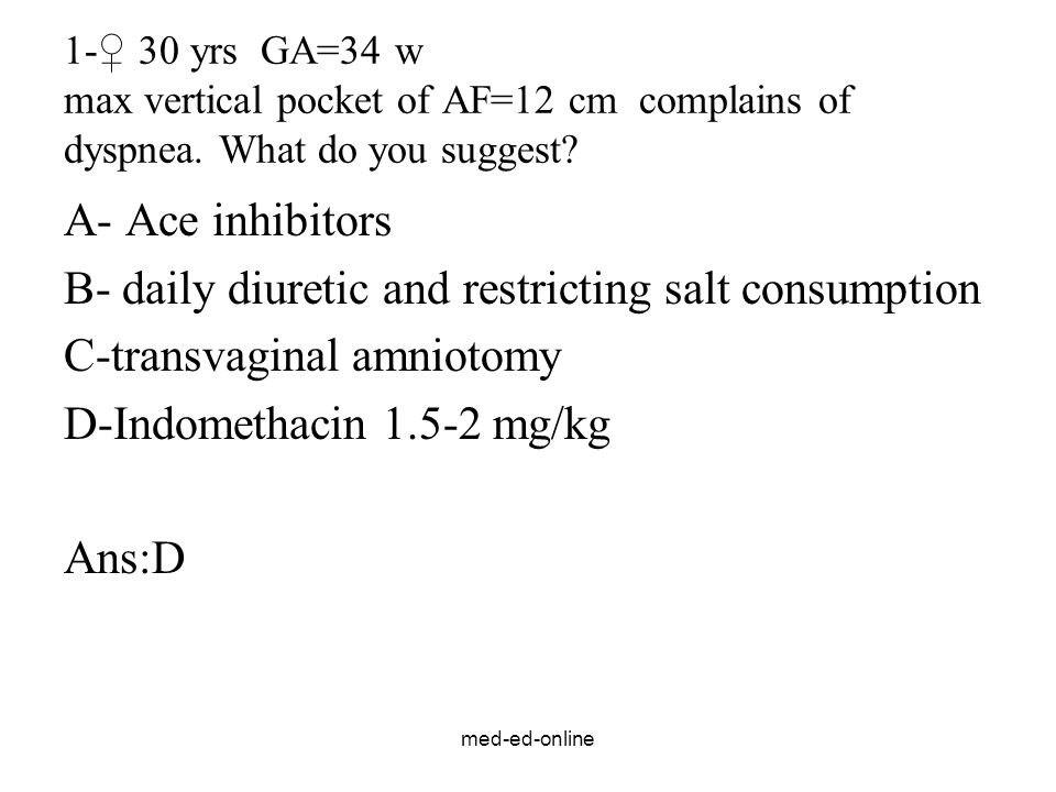 med-ed-online 1-♀ 30 yrs GA=34 w max vertical pocket of AF=12 cm complains of dyspnea. What do you suggest? A- Ace inhibitors B- daily diuretic and re