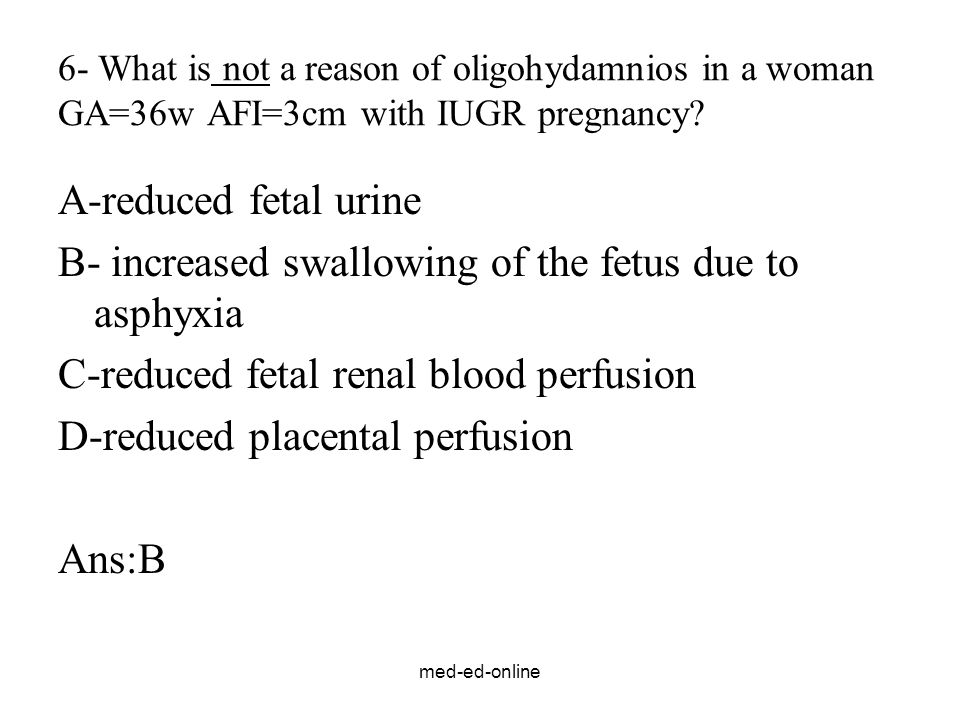 med-ed-online 6- What is not a reason of oligohydamnios in a woman GA=36w AFI=3cm with IUGR pregnancy.