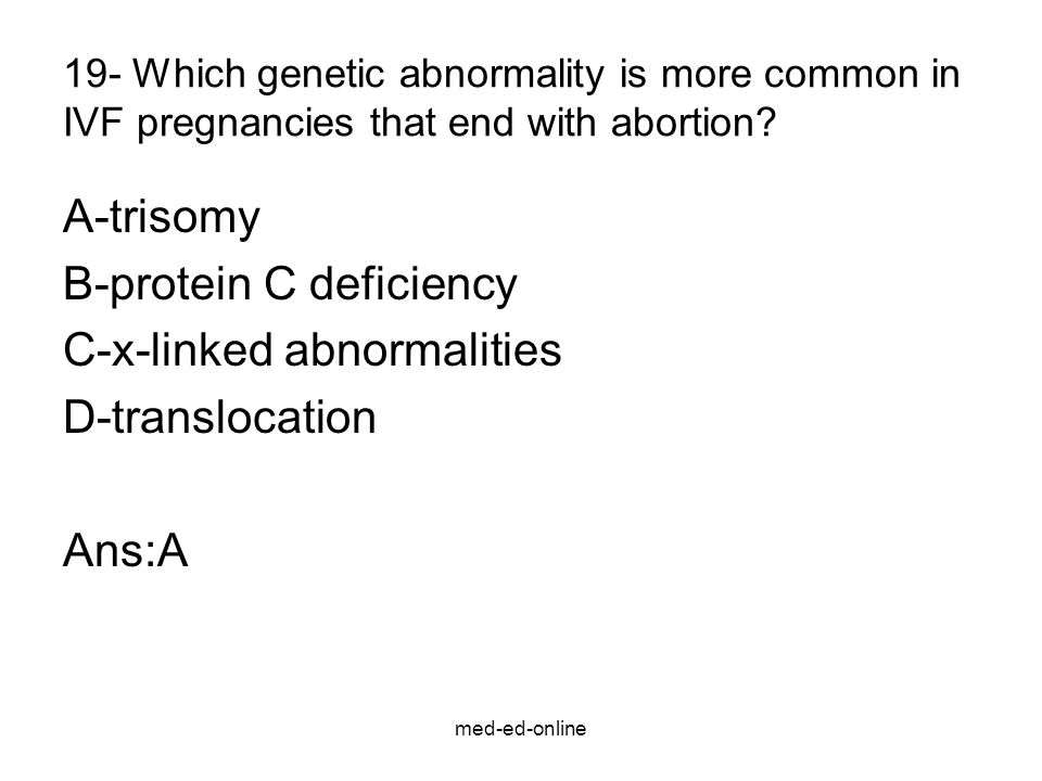 med-ed-online 19- Which genetic abnormality is more common in IVF pregnancies that end with abortion? A-trisomy B-protein C deficiency C-x-linked abno
