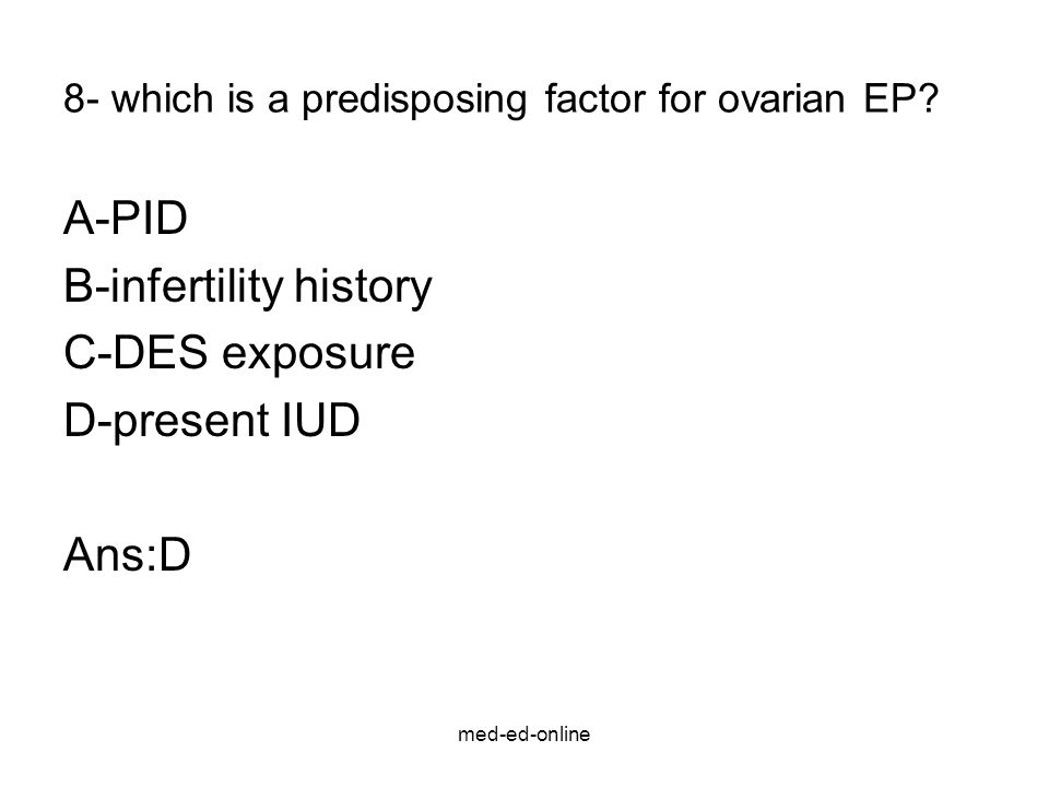 med-ed-online 8- which is a predisposing factor for ovarian EP? A-PID B-infertility history C-DES exposure D-present IUD Ans:D