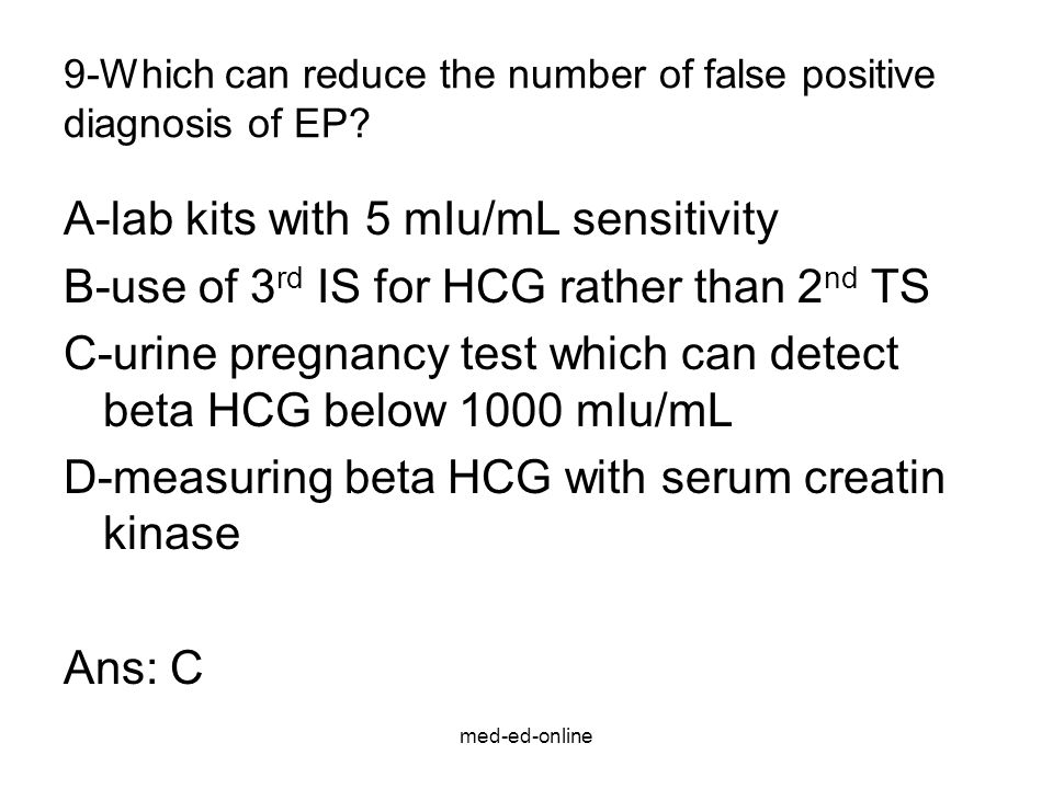 med-ed-online 9-Which can reduce the number of false positive diagnosis of EP? A-lab kits with 5 mIu/mL sensitivity B-use of 3 rd IS for HCG rather th