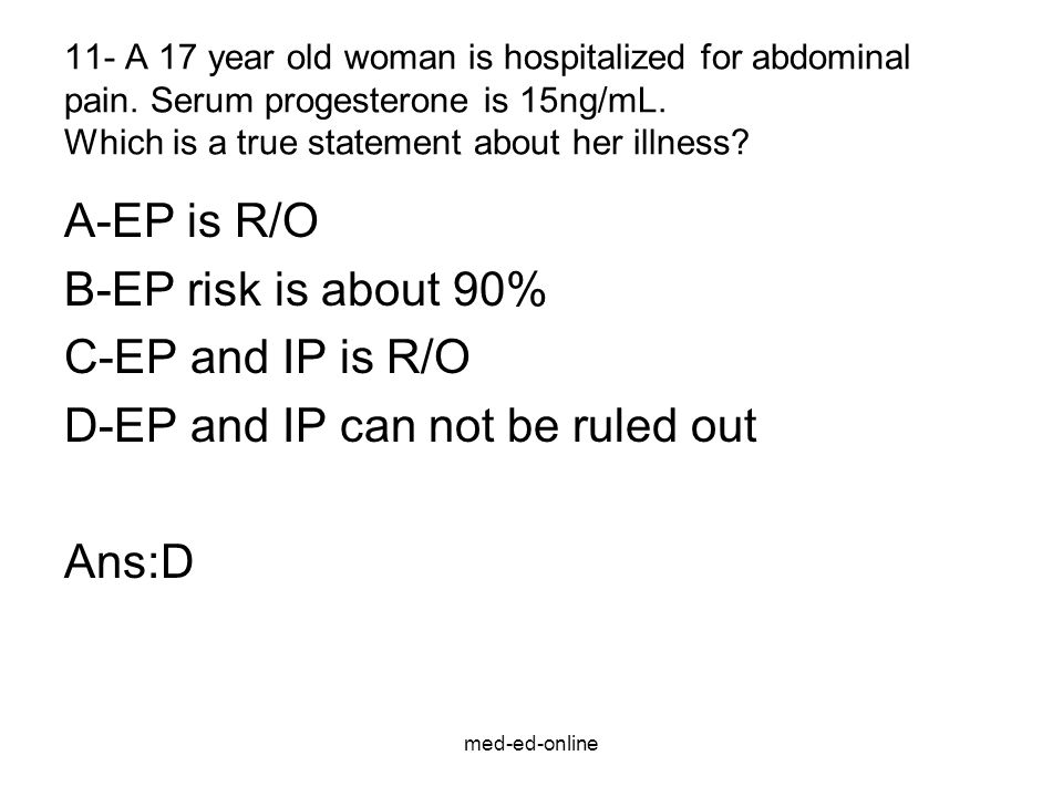 med-ed-online 11- A 17 year old woman is hospitalized for abdominal pain. Serum progesterone is 15ng/mL. Which is a true statement about her illness?