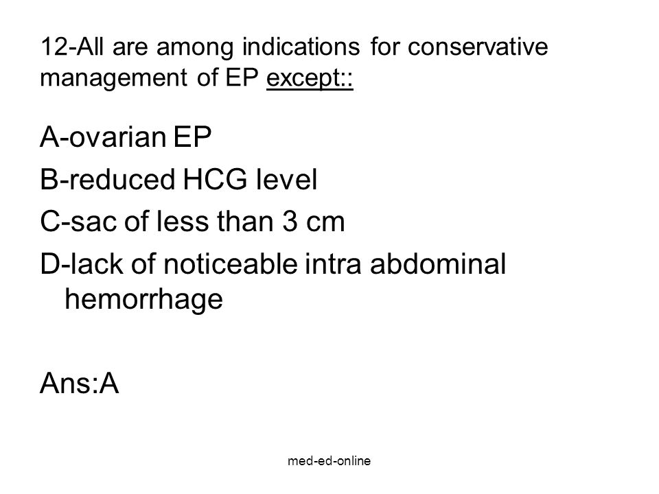 med-ed-online 12-All are among indications for conservative management of EP except:: A-ovarian EP B-reduced HCG level C-sac of less than 3 cm D-lack