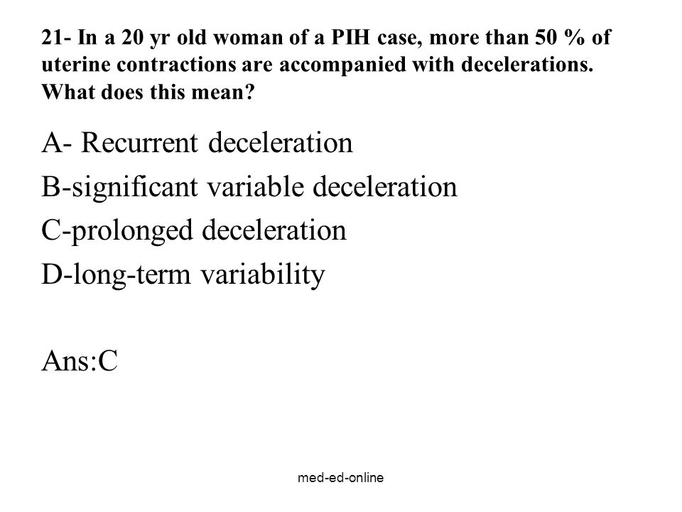 med-ed-online 21- In a 20 yr old woman of a PIH case, more than 50 % of uterine contractions are accompanied with decelerations.