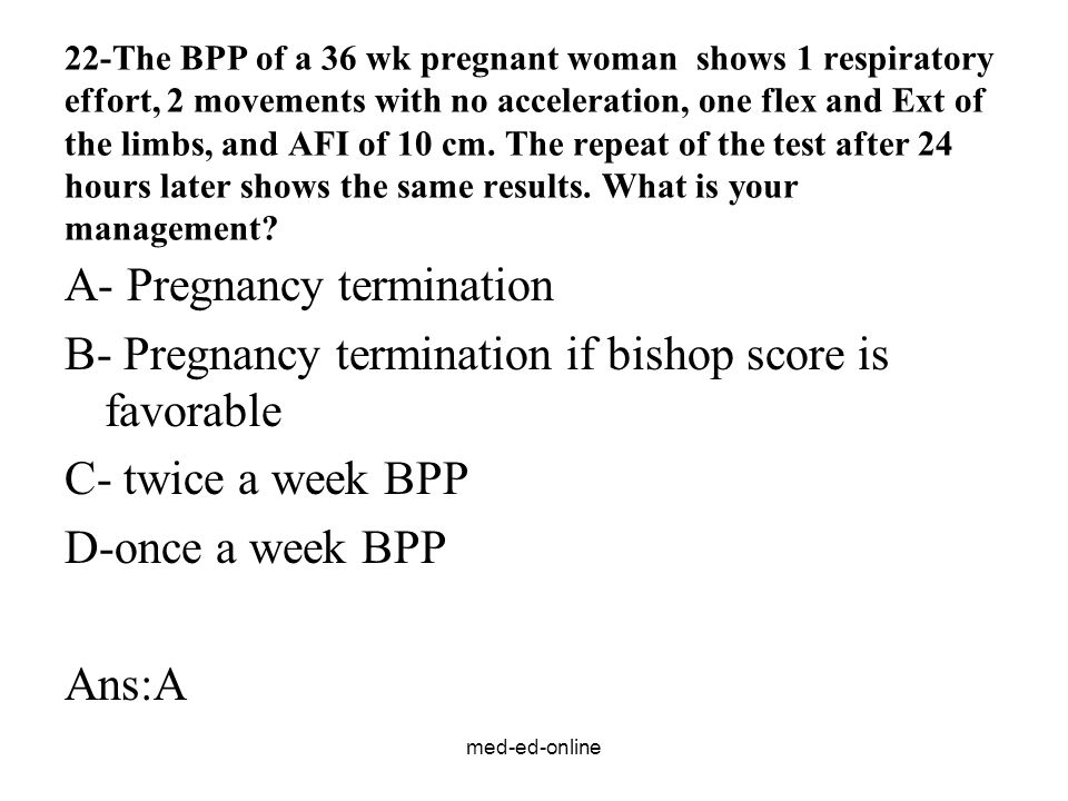 med-ed-online 22-The BPP of a 36 wk pregnant woman shows 1 respiratory effort, 2 movements with no acceleration, one flex and Ext of the limbs, and AFI of 10 cm.