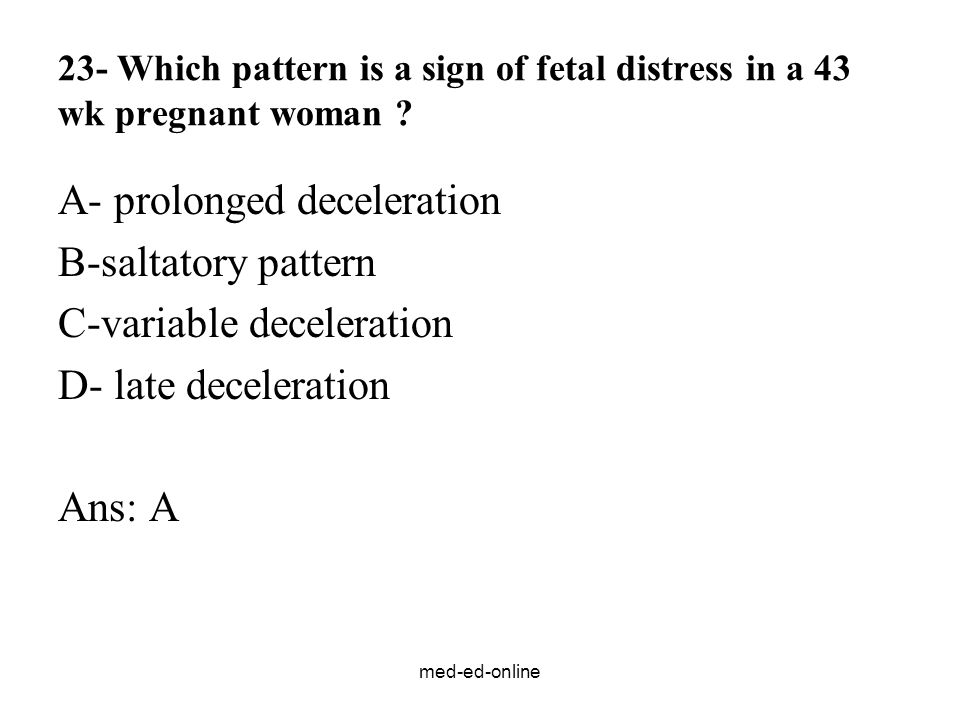 med-ed-online 23- Which pattern is a sign of fetal distress in a 43 wk pregnant woman .