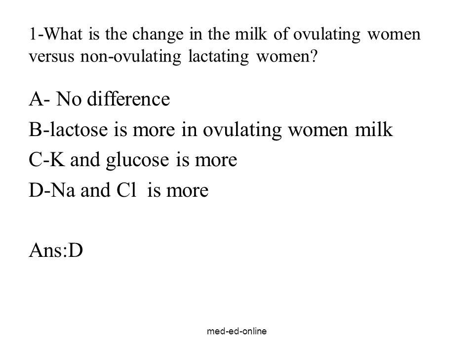 med-ed-online 1-What is the change in the milk of ovulating women versus non-ovulating lactating women? A- No difference B-lactose is more in ovulatin