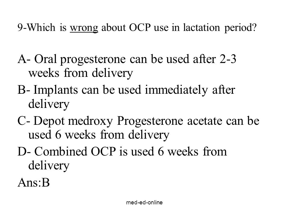 med-ed-online 9-Which is wrong about OCP use in lactation period? A- Oral progesterone can be used after 2-3 weeks from delivery B- Implants can be us