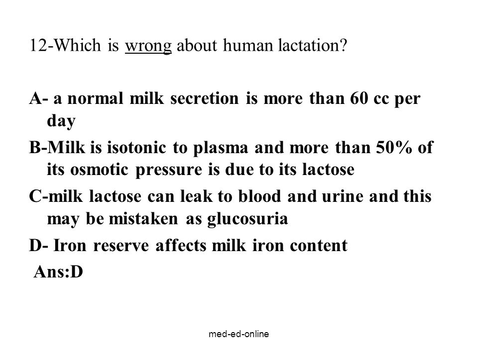 med-ed-online 12-Which is wrong about human lactation? A- a normal milk secretion is more than 60 cc per day B-Milk is isotonic to plasma and more tha