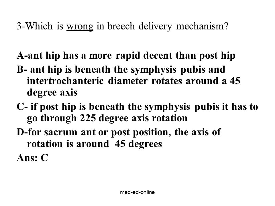 med-ed-online 3-Which is wrong in breech delivery mechanism? A-ant hip has a more rapid decent than post hip B- ant hip is beneath the symphysis pubis