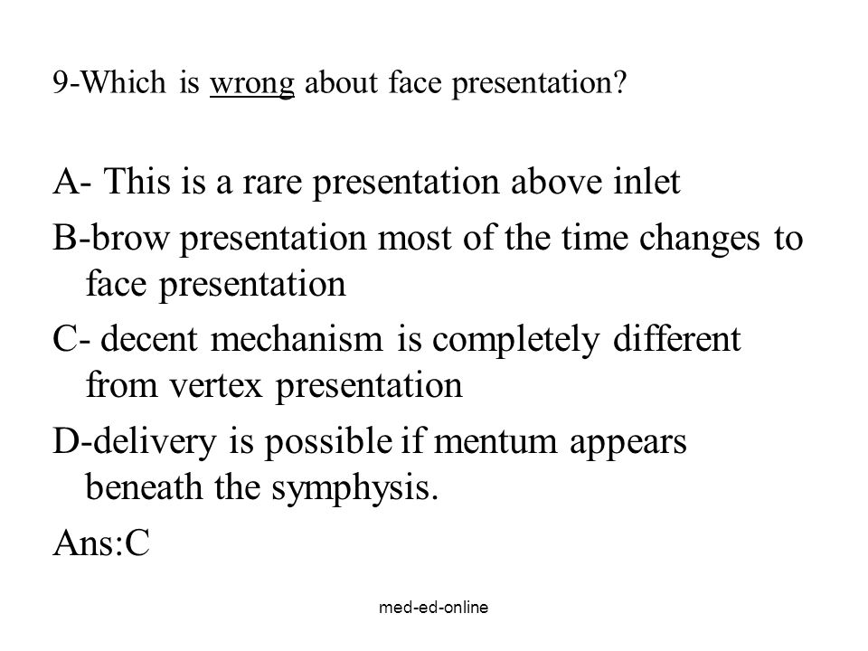 med-ed-online 9-Which is wrong about face presentation? A- This is a rare presentation above inlet B-brow presentation most of the time changes to fac