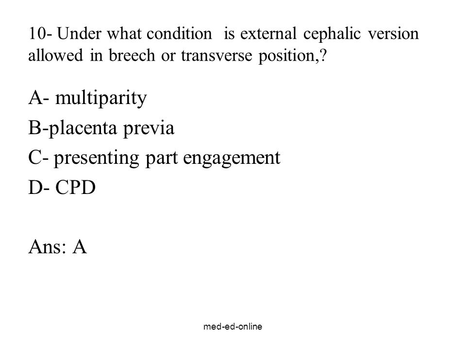 med-ed-online 10- Under what condition is external cephalic version allowed in breech or transverse position,? A- multiparity B-placenta previa C- pre