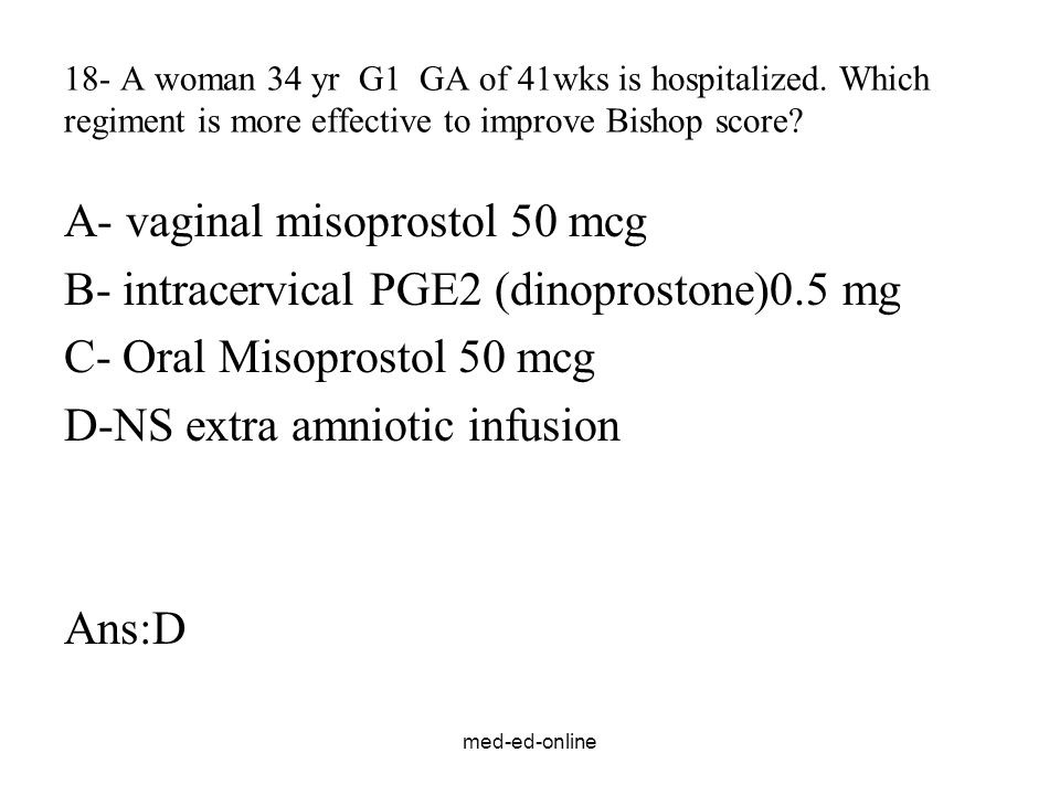 med-ed-online 18- A woman 34 yr G1 GA of 41wks is hospitalized. Which regiment is more effective to improve Bishop score? A- vaginal misoprostol 50 mc