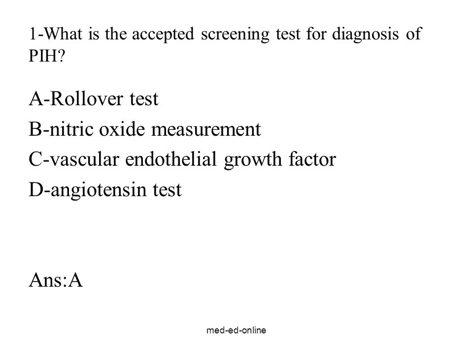 med-ed-online 1-What is the accepted screening test for diagnosis of PIH? A-Rollover test B-nitric oxide measurement C-vascular endothelial growth fac