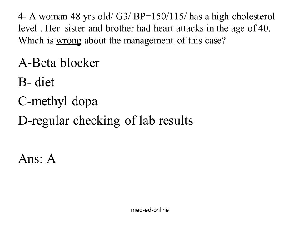 med-ed-online 4- A woman 48 yrs old/ G3/ BP=150/115/ has a high cholesterol level. Her sister and brother had heart attacks in the age of 40. Which is