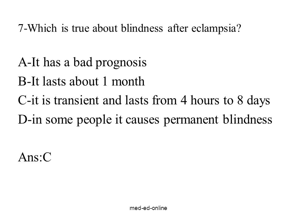 med-ed-online 7-Which is true about blindness after eclampsia? A-It has a bad prognosis B-It lasts about 1 month C-it is transient and lasts from 4 ho