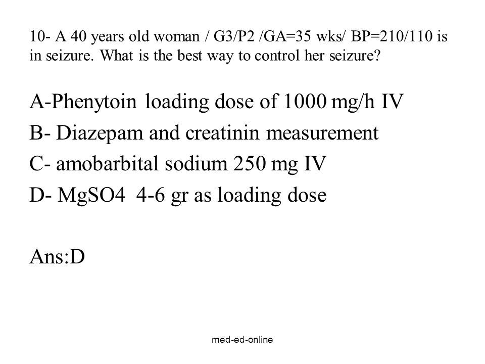 med-ed-online 10- A 40 years old woman / G3/P2 /GA=35 wks/ BP=210/110 is in seizure. What is the best way to control her seizure? A-Phenytoin loading