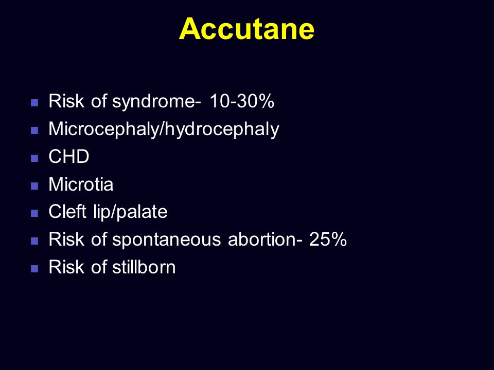 Accutane Risk of syndrome- 10-30% Microcephaly/hydrocephaly CHD Microtia Cleft lip/palate Risk of spontaneous abortion- 25% Risk of stillborn