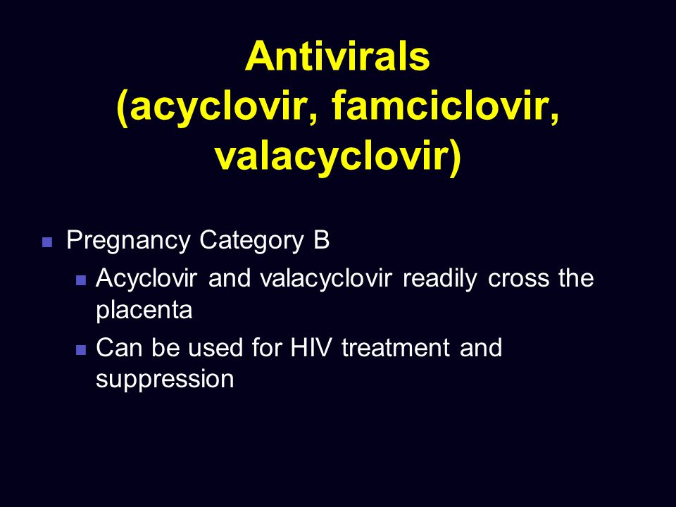 Antivirals (acyclovir, famciclovir, valacyclovir) Pregnancy Category B Acyclovir and valacyclovir readily cross the placenta Can be used for HIV treat