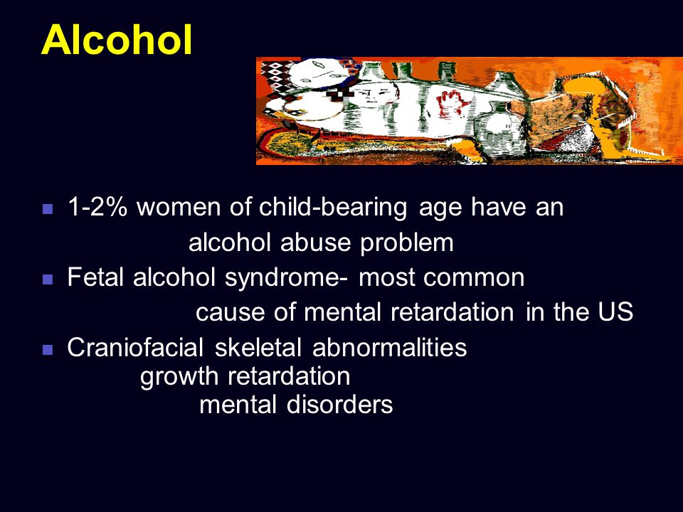 Alcohol 1-2% women of child-bearing age have an alcohol abuse problem Fetal alcohol syndrome- most common cause of mental retardation in the US Cranio