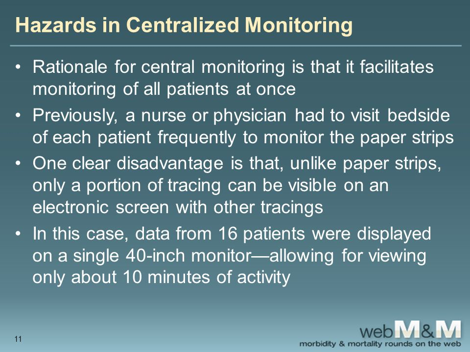 Hazards in Centralized Monitoring Rationale for central monitoring is that it facilitates monitoring of all patients at once Previously, a nurse or physician had to visit bedside of each patient frequently to monitor the paper strips One clear disadvantage is that, unlike paper strips, only a portion of tracing can be visible on an electronic screen with other tracings In this case, data from 16 patients were displayed on a single 40-inch monitor—allowing for viewing only about 10 minutes of activity 11