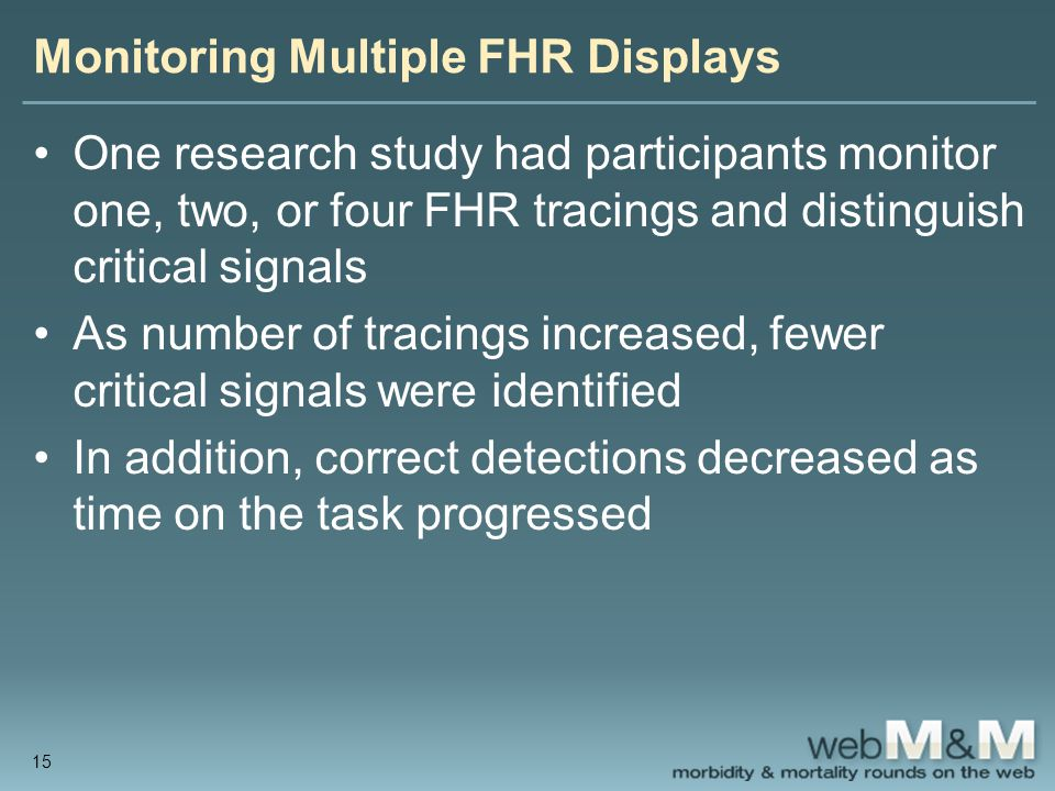 Monitoring Multiple FHR Displays One research study had participants monitor one, two, or four FHR tracings and distinguish critical signals As number of tracings increased, fewer critical signals were identified In addition, correct detections decreased as time on the task progressed 15