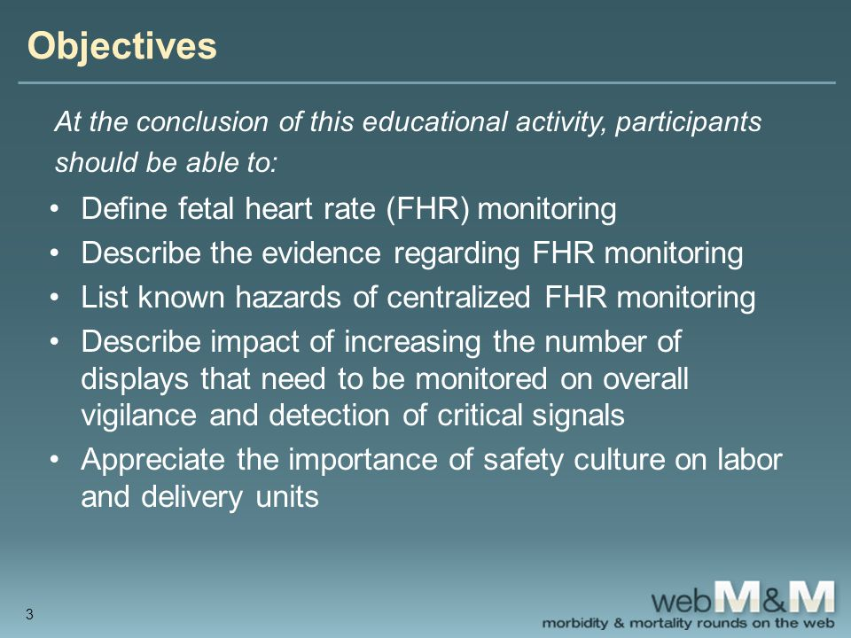 Objectives At the conclusion of this educational activity, participants should be able to: Define fetal heart rate (FHR) monitoring Describe the evidence regarding FHR monitoring List known hazards of centralized FHR monitoring Describe impact of increasing the number of displays that need to be monitored on overall vigilance and detection of critical signals Appreciate the importance of safety culture on labor and delivery units 3