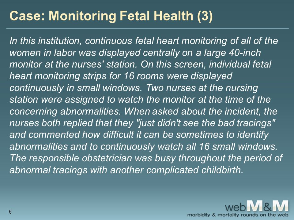 Case: Monitoring Fetal Health (3) In this institution, continuous fetal heart monitoring of all of the women in labor was displayed centrally on a large 40-inch monitor at the nurses station.