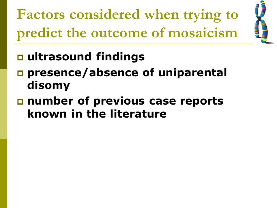 Factors considered when trying to predict the outcome of mosaicism  ultrasound findings  presence/absence of uniparental disomy  number of previous